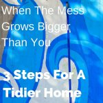 When The Mess Grows Bigger Than You – 3 Steps For A Tidier Home